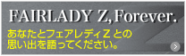 FAIRLADY Z, Forever. あなたとフェアレディZとの思い出を語ってください。